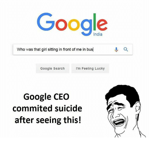Google, Memes, and Girl: Google  Who was that girl sitting in front of me in bus  Google Search  I'm Feeling Lucky  Google CEO  commited suicide  after seeing this!  a