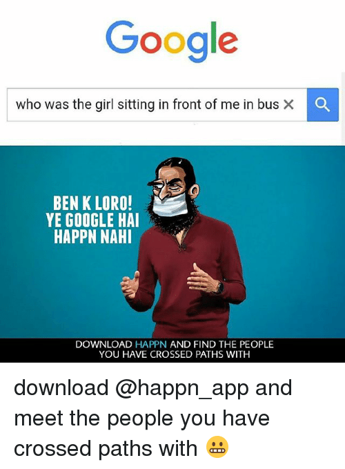 Google, Memes, and Girl: Google  who was the girl sitting in front of me in bus  BEN K LORO!  YE GOOGLE HAI  HAPPN NAHI  DOWNLOAD HAPPN AND FIND THE PEOPLE  YOU HAVE CROSSED PATHS WITH download @happn_app and meet the people you have crossed paths with 😬