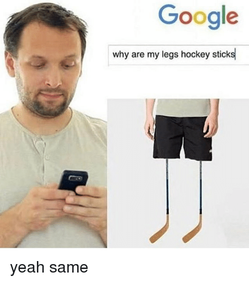 Google, Hockey, and Memes: Google  why are my legs hockey sticks yeah same