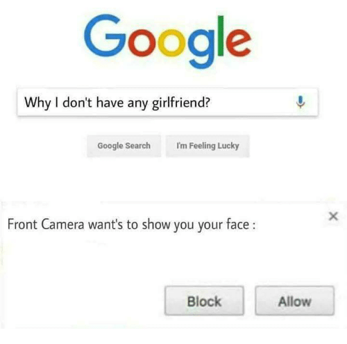 i'm feeling lucky: Google  Why I don't have any girlfriend?  Google Search I'm Feeling Lucky  Front Camera want's to show you your face:  Block  Allow
