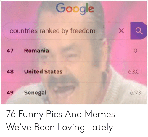 funny pics: Google  X  countries ranked by freedom  Romania  47  63.01  United States  48  6.93  Senegal  49 76 Funny Pics And Memes We've Been Loving Lately