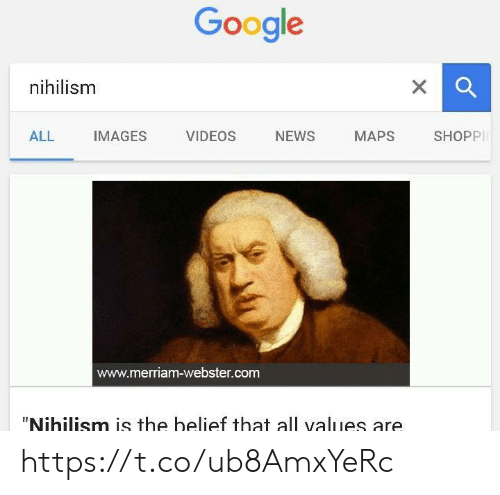 """Belief: Google  xQ  nihilism  X  NEWS  ALL  IMAGES  VIDEOS  MAPS  SHOPP  www.merriam-webster.com  """"Nihilism is the belief that all values are https://t.co/ub8AmxYeRc"""