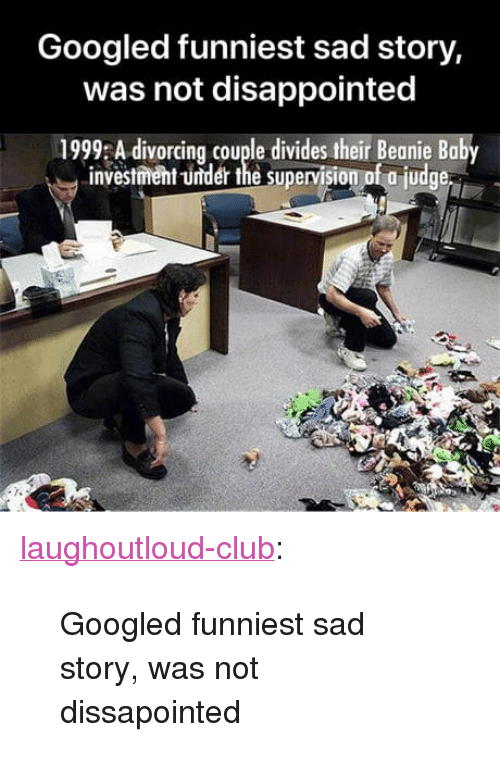 "supervision: Googled funniest sad story,  was not disappointed  1999 A divorcing couple divides their Beanie Baby  investment -under the supervision of a judge <p><a href=""http://laughoutloud-club.tumblr.com/post/171917419121/googled-funniest-sad-story-was-not-dissapointed"" class=""tumblr_blog"">laughoutloud-club</a>:</p>  <blockquote><p>Googled funniest sad story, was not dissapointed</p></blockquote>"