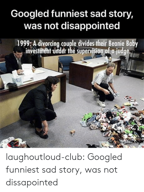supervision: Googled funniest sad story,  was not disappointed  1999 A divorcing couple divides their Beanie Baby  investment -under the supervision of a judge laughoutloud-club:  Googled funniest sad story, was not dissapointed