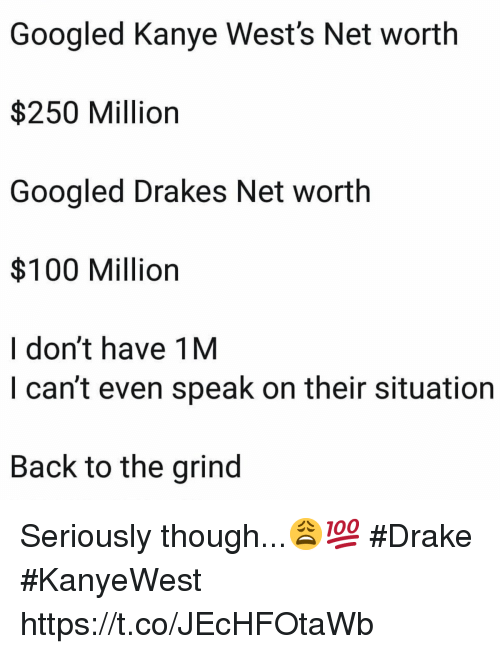 wests: Googled Kanye West's Net worth  $250 Million  Googled Drakes Net worth  $100 Million  I don't have 1M  I can't even speak on their situation  Back to the grind Seriously though...😩💯 #Drake #KanyeWest https://t.co/JEcHFOtaWb