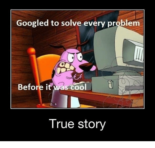 Funny, Google, and True: Googled to solve every problem  Before it was cool  True Story