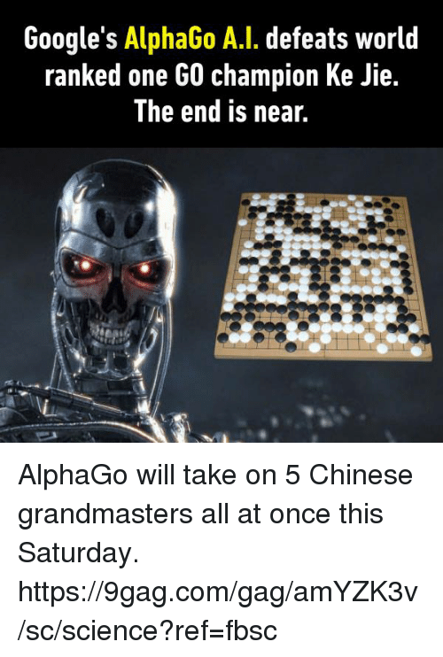 the end is near: Google's AlphaGo A.I. defeats world  ranked one GO champion Ke Jie.  The end is near. AlphaGo will take on 5 Chinese grandmasters all at once this Saturday. https://9gag.com/gag/amYZK3v/sc/science?ref=fbsc