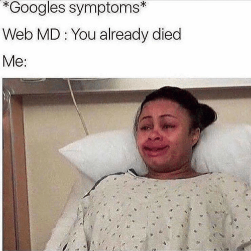 Web Md: *Googles symptoms*  Web MD You already died  Me: