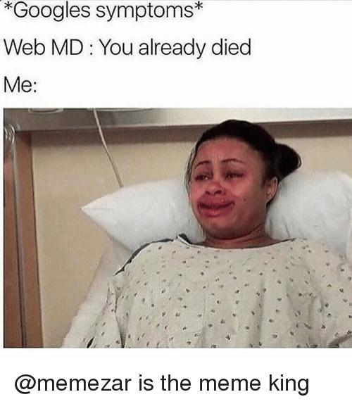 Meme, Dank Memes, and King: *Googles symptoms  Web MD You already died  Me @memezar is the meme king