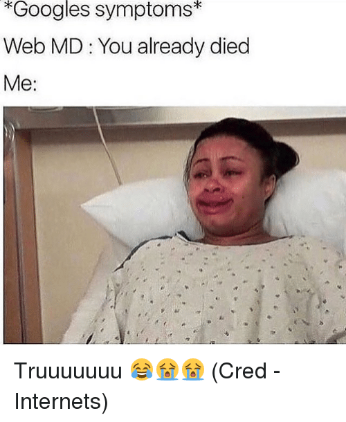 Memes, 🤖, and Web: *Googles symptoms*  Web MD : You already died  Me: Truuuuuuu 😂😭😭 (Cred - Internets)