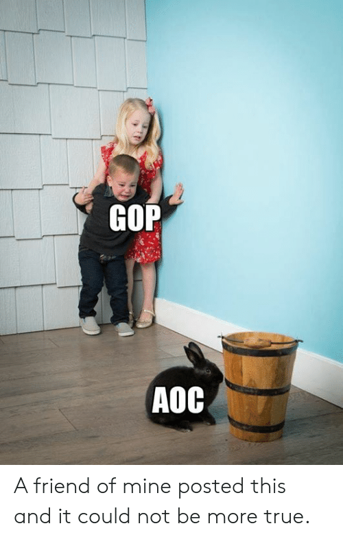 gop: GOP  AOC A friend of mine posted this and it could not be more true.
