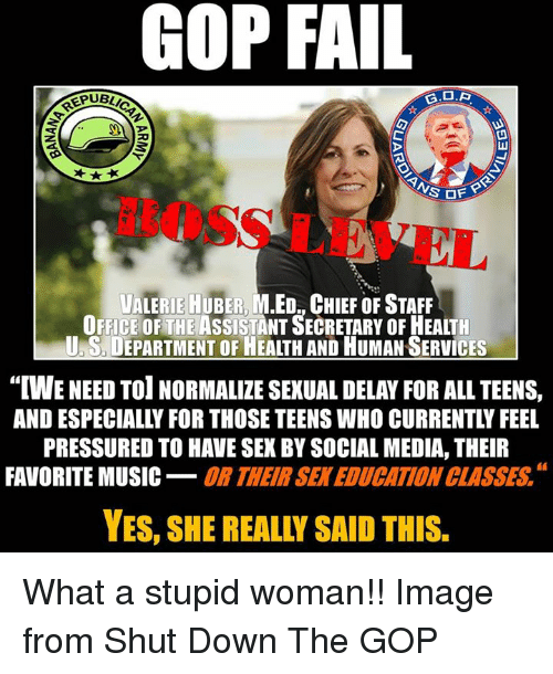 """Fail, Music, and Sex: GOP FAIL  UBLICAN  S OFF  FBOSS LEVEL  UALERIE HUBER, M.ED., CHIEF OF STAFF  OFFICE OF THE ASSISTANT SECRETARY OF HEALTH  U.S, DEPARTMENT OF HEALTH AND HUMAN SERVICES  """"「WE NEED TO! NORMALIZE SEXUAL DELAY FOR ALL TEENS,  AND ESPECIALLY FOR THOSE TEENS WHO CURRENTLY FEEL  PRESSURED TO HAVE SEX BY SOCIAL MEDIA, THEIR  FAVORITE MUSIC_OR THEIR SEK EDUCATION CLASSES  YES, SHE REALLY SAID THIS. What a stupid woman!!  Image from Shut Down The GOP"""