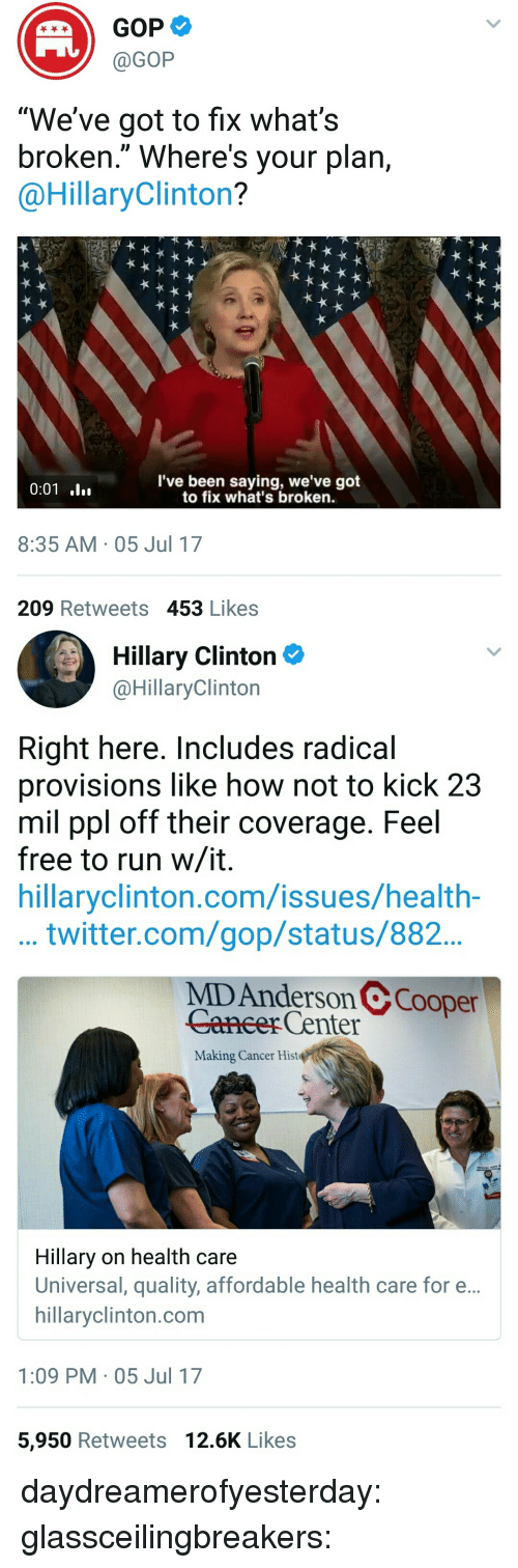 """provisions: GOP  @GOP  """"We've got to fix what's  broken."""" Where's your plan,  @HillaryClinton?  l've been saying, we've got  to fix what's broken.  8:35 AM 05 Jul 17  209 Retweets 453 Likes   Hillary Clinton  @HillaryClinton  Right here. Includes radical  provisions like how not to kick 23  mil ppl off their coverage. Feel  free to run w/it  hillaryclinton.com/issues/health-  ...twitter.com/gop/status/882  MD Anderson @Cooper  Caneer Center  Making Cancer Hist  Hillary on health care  Universal, quality, affordable health care for e...  hillaryclinton.com  1:09 PM 05 Jul 17  5,950 Retweets 12.6K Likes daydreamerofyesterday:  glassceilingbreakers:"""
