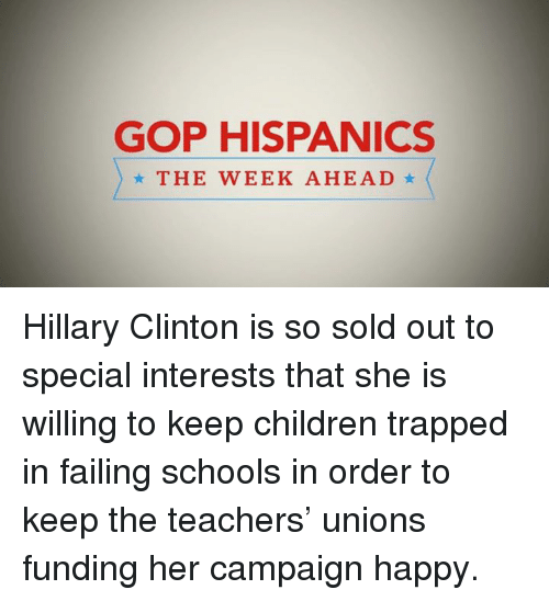 Children, Dank, and Fail: GOP HISPANICS  THE WEEK AHEAD Hillary Clinton is so sold out to special interests that she is willing to keep children trapped in failing schools in order to keep the teachers' unions funding her campaign happy.