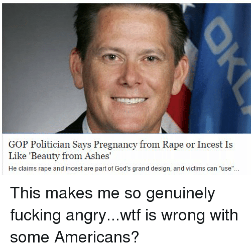 "Memes, 🤖, and Gop: GOP Politician Says Pregnancy from Rape or Incest Is  Like 'Beauty from Ashes'  He claims rape and incest are part of God's grand design, and victims can ""use"" This makes me so genuinely fucking angry...wtf is wrong with some Americans?"
