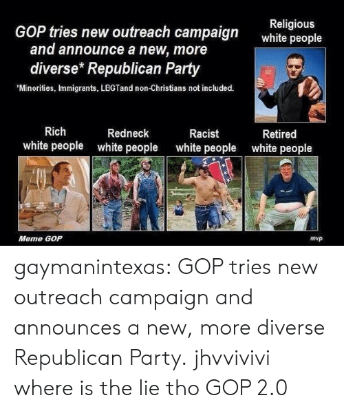 People Meme: GOP tries new outreach campaign  Religious  white people  and announce a new, more  diverse* Republican Party  'Minorities, Immigrants, LBGTand non-Christians not included.  12  Rich  white people  Redneck  white people  Racist  white people  Retired  white people  Meme GOP  mvp gaymanintexas:  GOP tries new outreach campaign and announces a new, more diverse Republican Party.   jhvvivivi where is the lie tho GOP 2.0