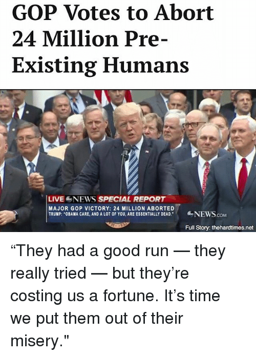 """Trump Obama: GOP Votes to Abort  24 Million Pre-  Existing Humans  LIVE NEWS SPECIAL REPORT  MAJOR GOP VICTORY: 24 MILLION ABORTED  TRUMP: """"OBAMA CARE, AND A LOT OF YOU, ARE ESSENTIALLY DEAD  NEWS  Full Story: thehardtimes.net """"They had a good run — they really tried — but they're costing us a fortune. It's time we put them out of their misery."""""""