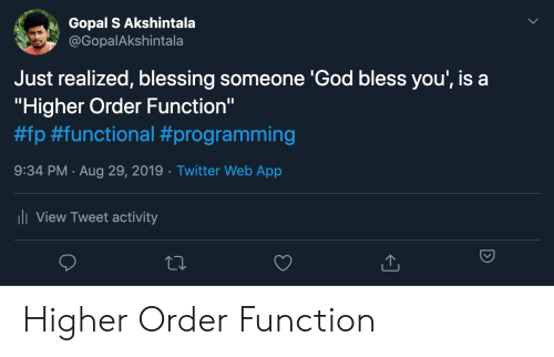 """God, Twitter, and Programming: Gopal S Akshintala  @GopalAkshintala  Just realized, blessing someone 'God bless you', is a  """"Higher Order Function""""  #fp #functional #programming  9:34 PM Aug 29, 2019 Twitter Web App  .  ii View Tweet activity Higher Order Function"""