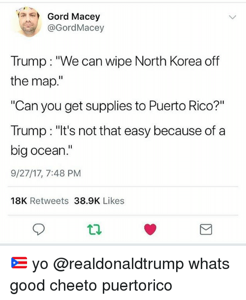 "Memes, North Korea, and Yo: Gord Macey  @GordMacey  Trump: ""We can wipe North Korea off  the map.""  ""Can you get supplies to Puerto Rico?""  Trump: ""lt's not that easy because of a  big ocean.""  9/27/17, 7:48 PM  18K Retweets 38.9K Likes  t2 🇵🇷 yo @realdonaldtrump whats good cheeto puertorico"