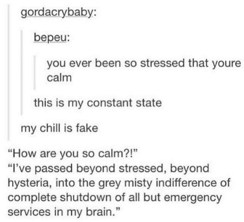 "Shutdown: gordacrybaby:  bepeu:  you ever been so stressed that youre  calm  this is my constant state  my chill is fake  ""How are you so calm?!""  ""I've passed beyond stressed, beyond  hysteria, into the grey misty indifference of  complete shutdown of all but emergency  services in my brain.""  1"