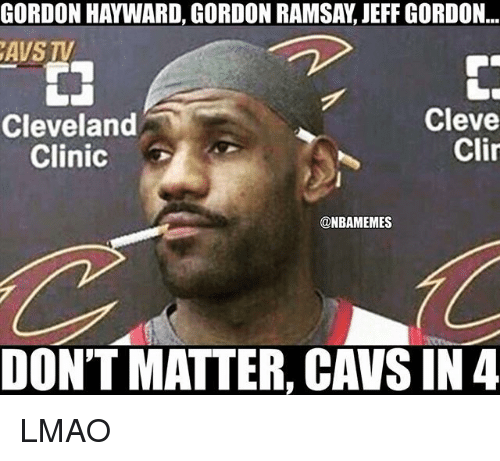 cleveland clinic: GORDON HAYWARD, GORDON RAMSAY, JEFF GORDON..  AVS TV  Cleve  Clir  Cleveland  Clinic  @NBAMEMES  DON'T MATTER, CAVS IN4 LMAO