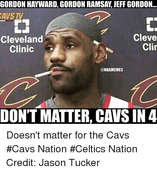 cleveland clinic: GORDON HAYWARD, GORDON RAMSAY, JEFF GORDON..  AVS TV  Cleveland  Clinic  Cleve  Clin  @NBAMEMES  DON'T MATTER, CAVS IN 4 Doesn't matter for the Cavs #Cavs Nation #Celtics Nation Credit: Jason Tucker