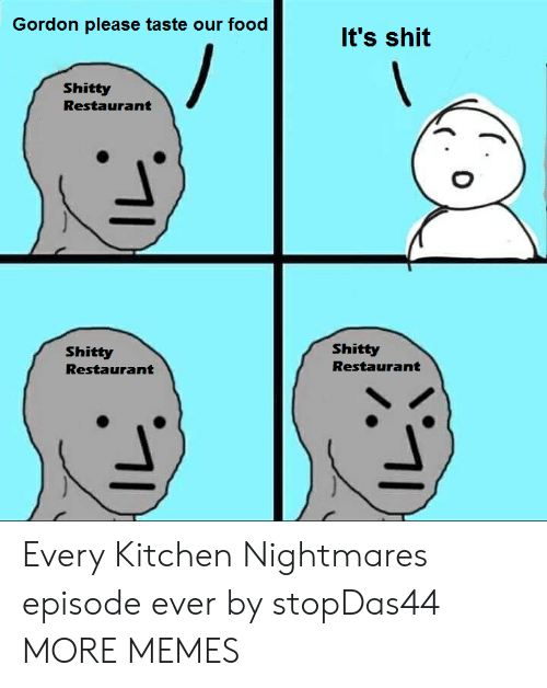Kitchen Nightmares: Gordon please taste our food  It's shit  Shitty  Restaurant  Shitty  Shitty  Restaurant  Restaurant Every Kitchen Nightmares episode ever by stopDas44 MORE MEMES