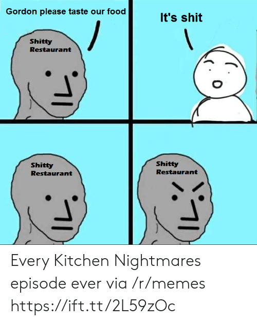 Kitchen Nightmares: Gordon please taste our food  It's shit  Shitty  Restaurant  Shitty  Shitty  Restaurant  Restaurant Every Kitchen Nightmares episode ever via /r/memes https://ift.tt/2L59zOc