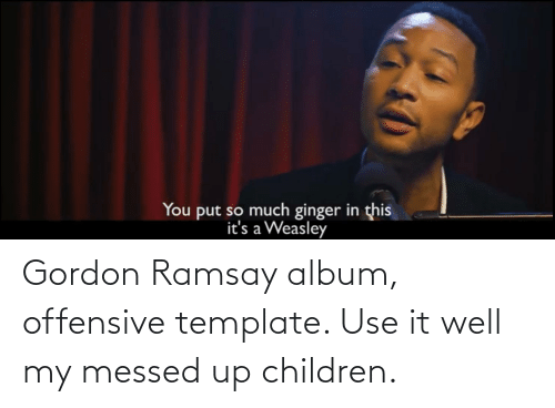 Gordon Ramsay: Gordon Ramsay album, offensive template. Use it well my messed up children.