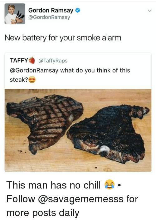 Chill, Gordon Ramsay, and Memes: Gordon Ramsay  @Gordon Ramsay  New battery for your smoke alarm  TAFFY  @Taffy Raps  @Gordon Ramsay what do you think of this  steak? This man has no chill 😂 • ➫➫ Follow @savagememesss for more posts daily