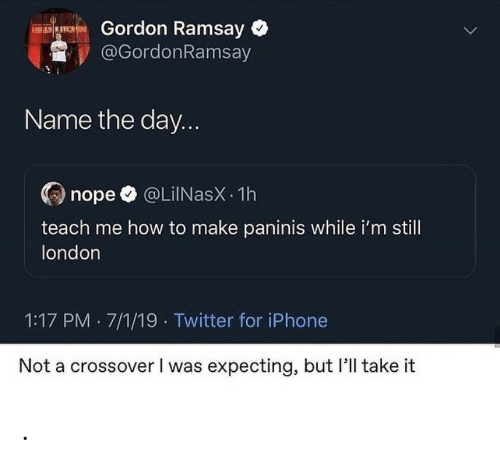 Gordon Ramsay: Gordon Ramsay  @GordonRamsay  ES KITCHES  Name the day...  @LiINasX 1h  nope  teach me how to make paninis while i'm still  london  1:17 PM 7/1/19 Twitter for iPhone  Not a crossover I was expecting, but 'll take it .