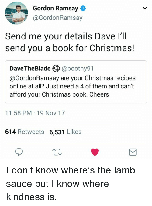Lamb Sauce: Gordon Ramsay  @GordonRamsay  Send me your details Dave l'll  send you a book for Christmas!  DaveTheBlade @boothy91  @GordonRamsay are your Christmas recipes  online at all? Just need a 4 of them and cant  afford your Christmas book. Cheers  11:58 PM 19 Nov 17  614 Retweets 6,531 Likes  10 <p>I don&rsquo;t know where&rsquo;s the lamb sauce but I know where kindness is.</p>