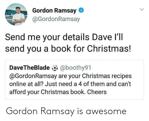 Gordon Ramsay: Gordon Ramsay  @GordonRamsay  Send me your details Dave l'll  send you a book for Christmas!  DaveTheBlade @boothy91  @GordonRamsay are your Christmas recipes  online at all? Just need a 4 of them and can't  afford your Christmas book. Cheers Gordon Ramsay is awesome