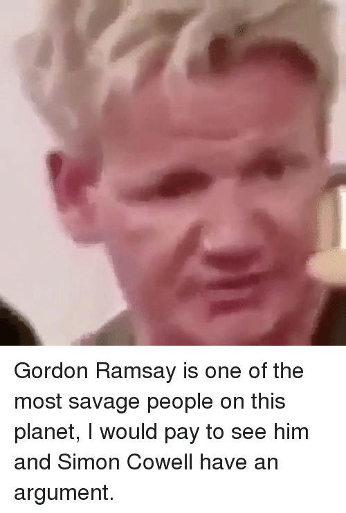 Gordon Ramsay, Savage, and Simon Cowell: Gordon Ramsay is one of the most savage people on this planet, I would pay to see him and Simon Cowell have an argument.