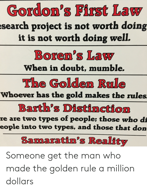 The Golden Rule: Gordon's First Law  esearch project is not worth doing  it is not worth doing well.  Boren's Law  When in doubt, mumble.  The Golden Rule  Whoever has the gold makes the rules.  Barth's Distinction  re are two types of people; those who di  eople into two types, and those that don  Samaratin's Reality Someone get the man who made the golden rule a million dollars