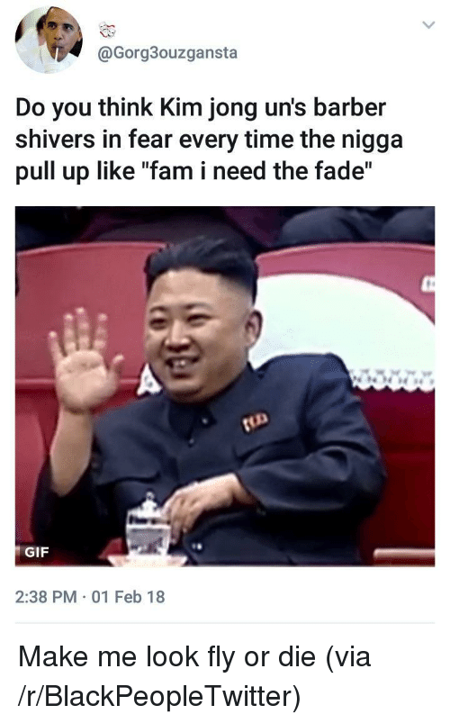 "Barber, Blackpeopletwitter, and Fam: @Gorg3ouzgansta  Do you think Kim jong un's barber  shivers in fear every time the nigga  pull up like ""fam i need the fade""  GIF  2:38 PM 01 Feb 18 <p>Make me look fly or die (via /r/BlackPeopleTwitter)</p>"