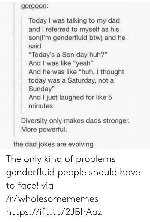 """Diversity: gorgoon:  Today I was talking to my dad  and I referred to myself as his  son(l'm genderfluid btw) and he  said  """"Today's a Son day huh?""""  And I was like """"yeah""""  And he was like """"huh, I thought  today was a Saturday, not a  Sunday""""  And I just laughed for like 5  minutes  Diversity only makes dads stronger.  More powerful.  the dad jokes are evolving The only kind of problems genderfluid people should have to face! via /r/wholesomememes https://ift.tt/2JBhAaz"""