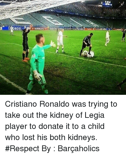 Donat: GOS Cristiano Ronaldo was trying to take out the kidney of Legia player to donate it to a child who lost his both kidneys.  #Respect  By : Barçaholics