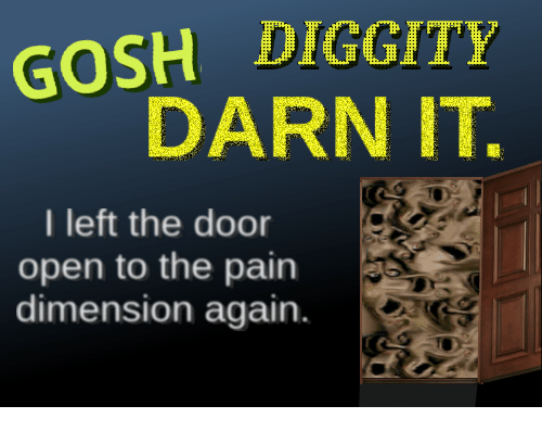 Darn It: GOSH DIGGITY  DARN IT.  I left the door  open to the pain  dimension again.