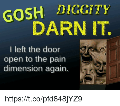 Darn It: GOSH DIGGITY  DARN IT.  I left the door  open to the pain  dimension again. https://t.co/pfd848jYZ9
