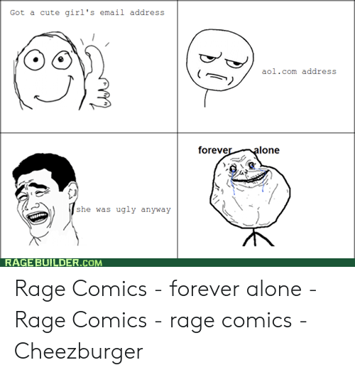 Forever Alone Rage Face: Got a cute girl's email address  aol.com address  foreve  lone  she was ugly anyway  RAGE BUILDER.COM Rage Comics - forever alone - Rage Comics - rage comics - Cheezburger