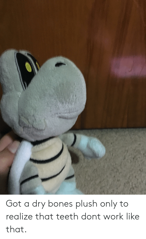 dry bones: Got a dry bones plush only to realize that teeth dont work like that.