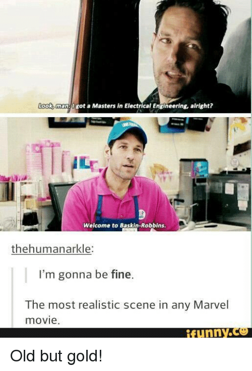 electrical engineer: got a Masters in Electrical Engineering, alright?  Welcome to Baskin-Robbins.  thehumanarkle:  I'm gonna be fine.  The most realistic scene in any Marvel  movie  funny. Old but gold!