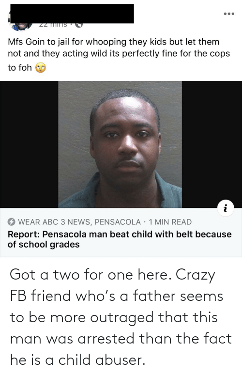 Outraged: Got a two for one here. Crazy FB friend who's a father seems to be more outraged that this man was arrested than the fact he is a child abuser.