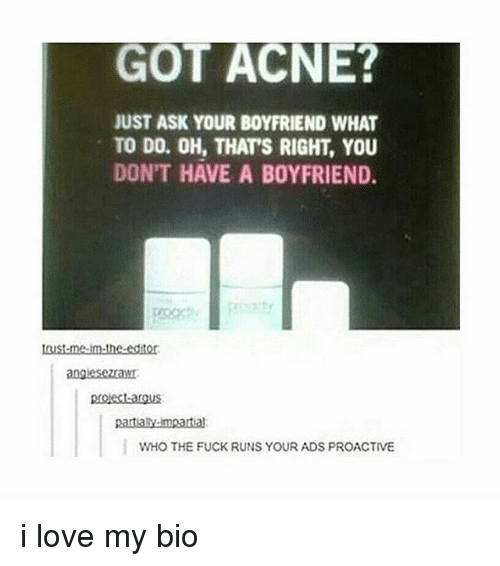 impartial: GOT ACNE?  JUST ASK YOUR BOYFRIEND WHAT  TO DO. OH, THAT'S RIGHT, YOU  DON'T HAVE A BoYFRIEND.  angiesezawt.  partialy-impartial  WHO THE FUCK RUNS YOUR ADS PROACTIVE i love my bio