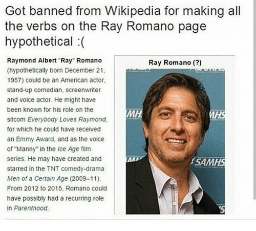"""Everybody Loves Raymond: Got banned from Wikipedia for making all  the verbs on the Ray Romano page  hypothetical :(  Raymond Albert """"Ray"""" Romano  (hypothetically born December 21  1957) could be an American actor,  stand-up comedian, screenwriter  and voice actor. He might have  been known for his role on the  sitcom Everybody Loves Raymond,  for which he could have received  an Emmy Award, and as the voice  of """"Manny"""" in the Ice Age film  series. He may have created and  starred in the TNT comedy-drama  Men of a Certain Age (2009-11)  From 2012 to 2015, Romano could  have possibly had a recurring role  in Parenthood.  Ray Romano (?)  İ SAM"""