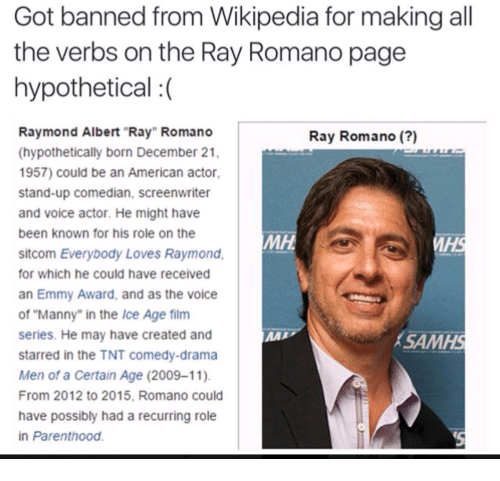 """Everybody Loves Raymond: Got banned from Wikipedia for making all  the verbs on the Ray Romano page  hypothetical :  Raymond Albert """"Ray"""" Romano  (hypothetically born December 21,  1957) could be an American actor,  stand-up comedian, screenwriter  and voice actor. He might have  been known for his role on the  sitcom Everybody Loves Raymond,  for which he could have received  an Emmy Award, and as the voice  of """"Manny"""" in the Ice Age film  series. He may have created and  starred in the TNT comedy-drama  Men of a Certain Age (2009-11)  From 2012 to 2015, Romano could  have possibly had a recurring role  in Parenthood.  Ray Romano (?)  мн.  SAMHS  AMH"""