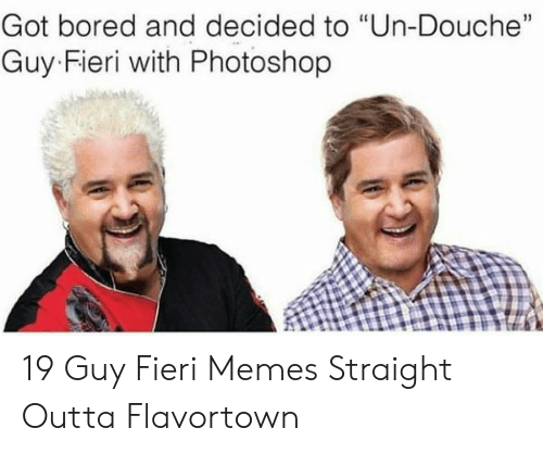 """Outta Flavortown: Got bored and decided to """"Un-Douche""""  15  Guy Fieri with Photoshop 19 Guy Fieri Memes Straight Outta Flavortown"""