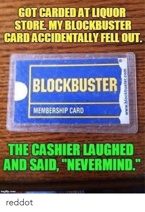 """Blockbuster, Liquor Store, and Got: GOT CARDED AT LIQUOR  STORE MY BLOCKBUSTER  CARD ACCIDENTALLY FELL OUT  BLOCKBUSTER  MEMBERSHIP CARD  THE CASHIER LAUGHED  AND SAID, """"NEVERMIND.  imafio cum  www.blockbuster.com reddot"""