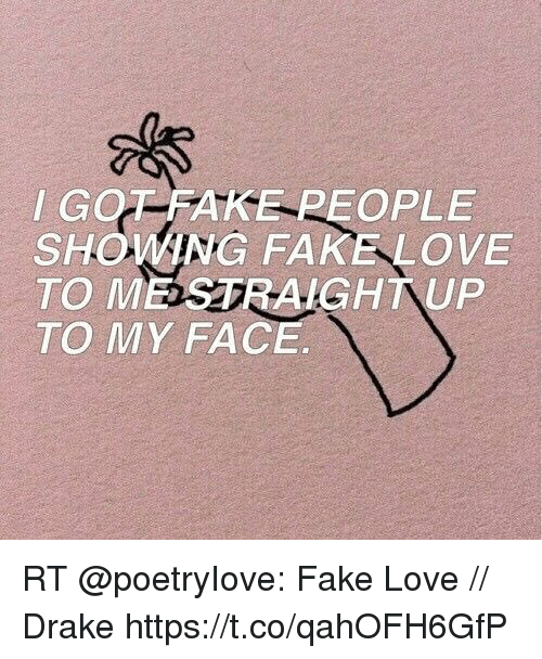 Drake, Fake, and Love: GOT-FAKE PEOPLE  SHOING FAKELOVE  TO MESTRAIGHTUP  TO MY FACE RT @poetryIove: Fake Love // Drake https://t.co/qahOFH6GfP